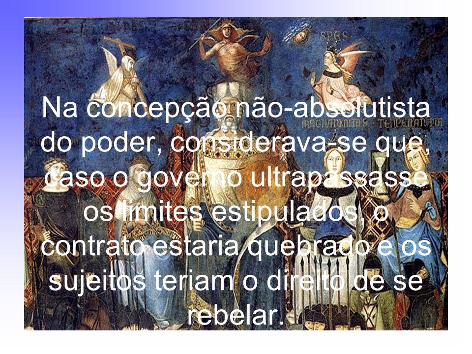 Na concepção não-absolutista do poder, considerava-se que, caso o governo ultrapassasse os limites estipulados, o contrato estaria quebrado e os sujeitos teriam o direito de se rebelar.