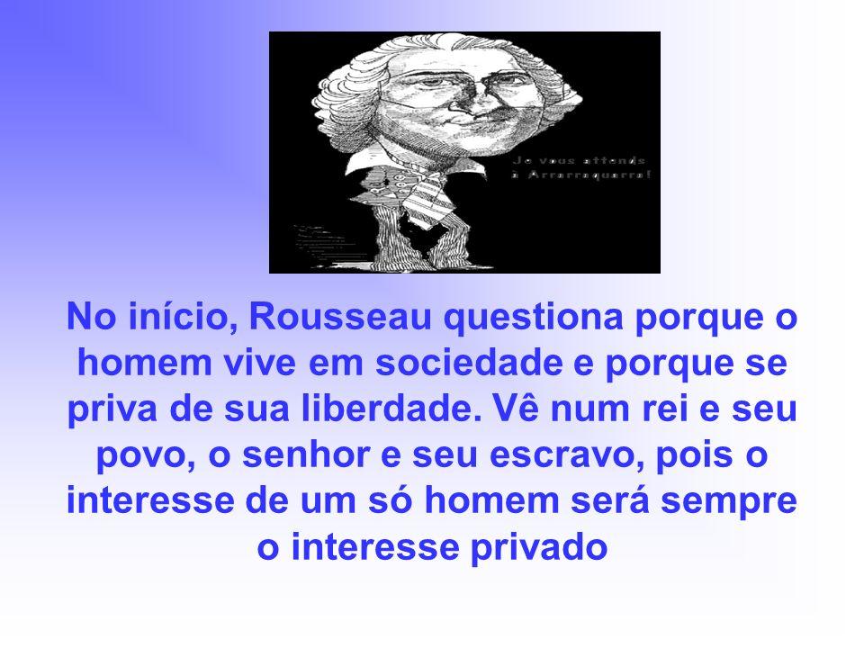 No início, Rousseau questiona porque o homem vive em sociedade e porque se priva de sua liberdade.