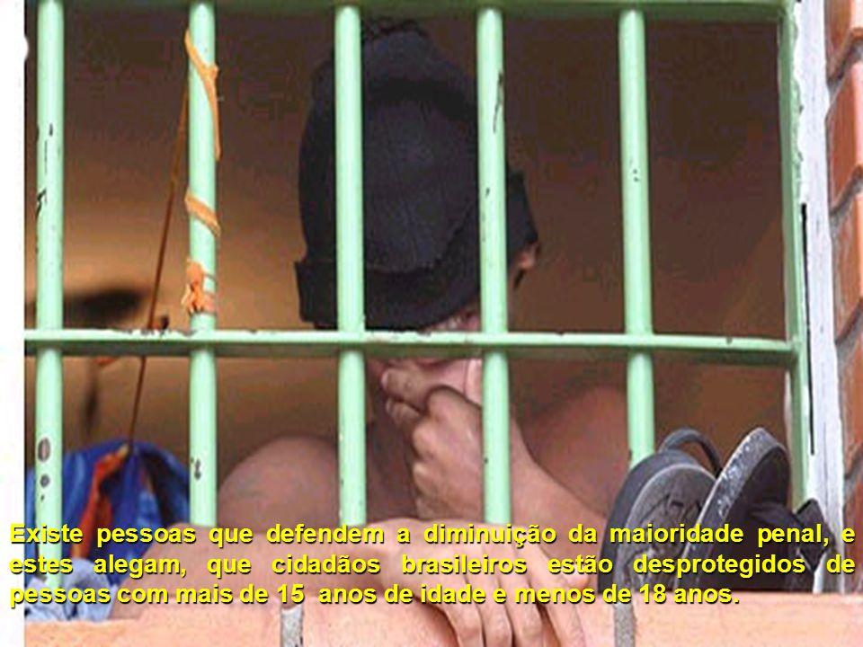 Existe pessoas que defendem a diminuição da maioridade penal, e estes alegam, que cidadãos brasileiros estão desprotegidos de pessoas com mais de 15 anos de idade e menos de 18 anos.