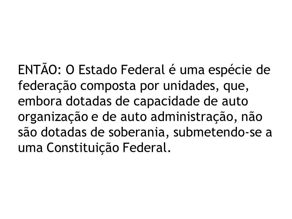ENTÃO: O Estado Federal é uma espécie de federação composta por unidades, que, embora dotadas de capacidade de auto organização e de auto administração, não são dotadas de soberania, submetendo-se a uma Constituição Federal.