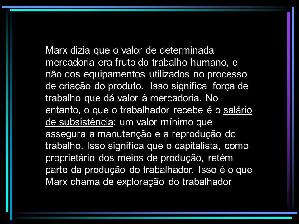 Marx dizia que o valor de determinada mercadoria era fruto do trabalho humano, e não dos equipamentos utilizados no processo de criação do produto.