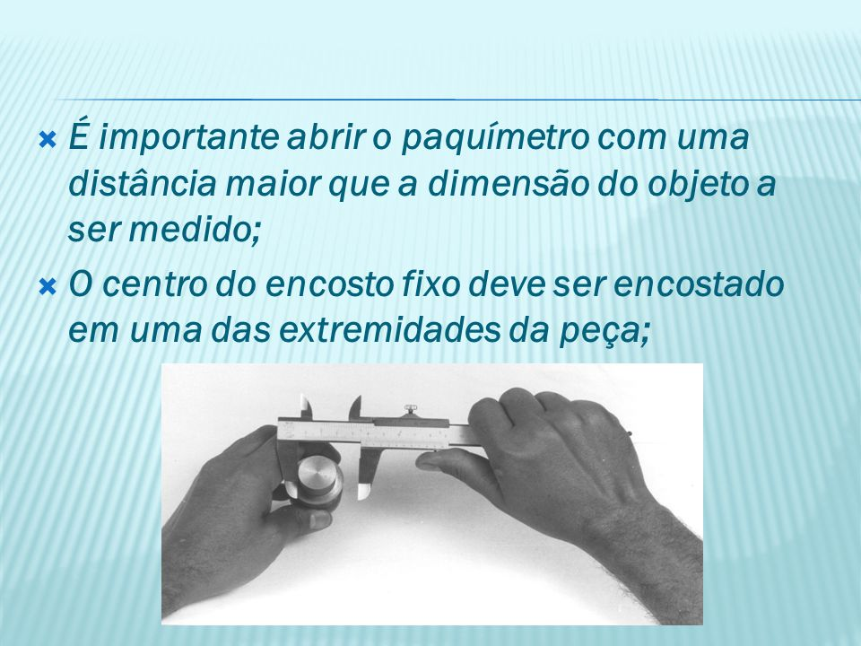 É importante abrir o paquímetro com uma distância maior que a dimensão do objeto a ser medido;