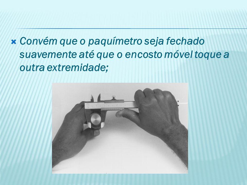 Convém que o paquímetro seja fechado suavemente até que o encosto móvel toque a outra extremidade;