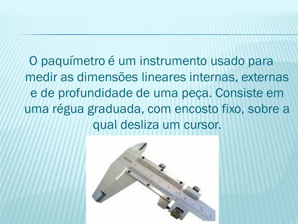 O paquímetro é um instrumento usado para medir as dimensões lineares internas, externas e de profundidade de uma peça.