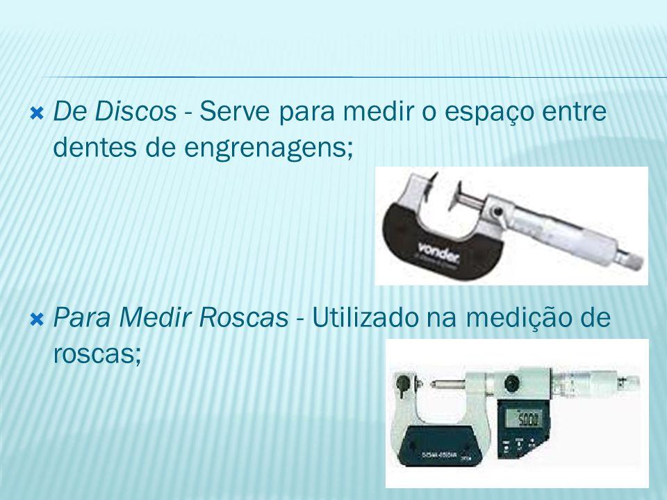 De Discos - Serve para medir o espaço entre dentes de engrenagens;