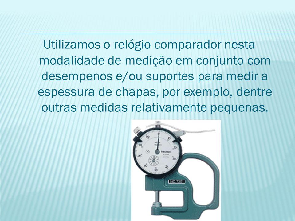 Utilizamos o relógio comparador nesta modalidade de medição em conjunto com desempenos e/ou suportes para medir a espessura de chapas, por exemplo, dentre outras medidas relativamente pequenas.