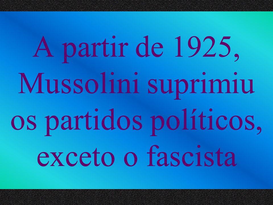 A partir de 1925, Mussolini suprimiu os partidos políticos, exceto o fascista