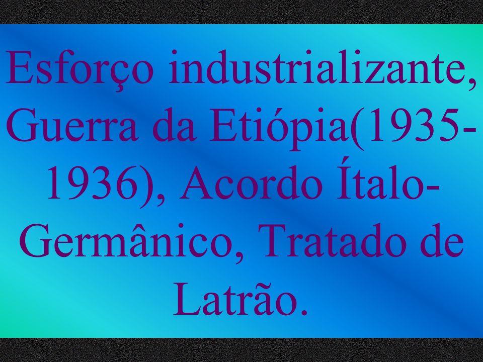 Esforço industrializante, Guerra da Etiópia(1935-1936), Acordo Ítalo-Germânico, Tratado de Latrão.