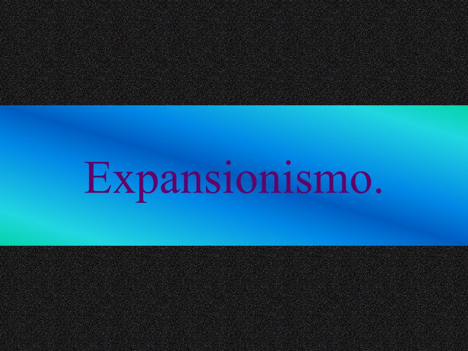 Expansionismo.