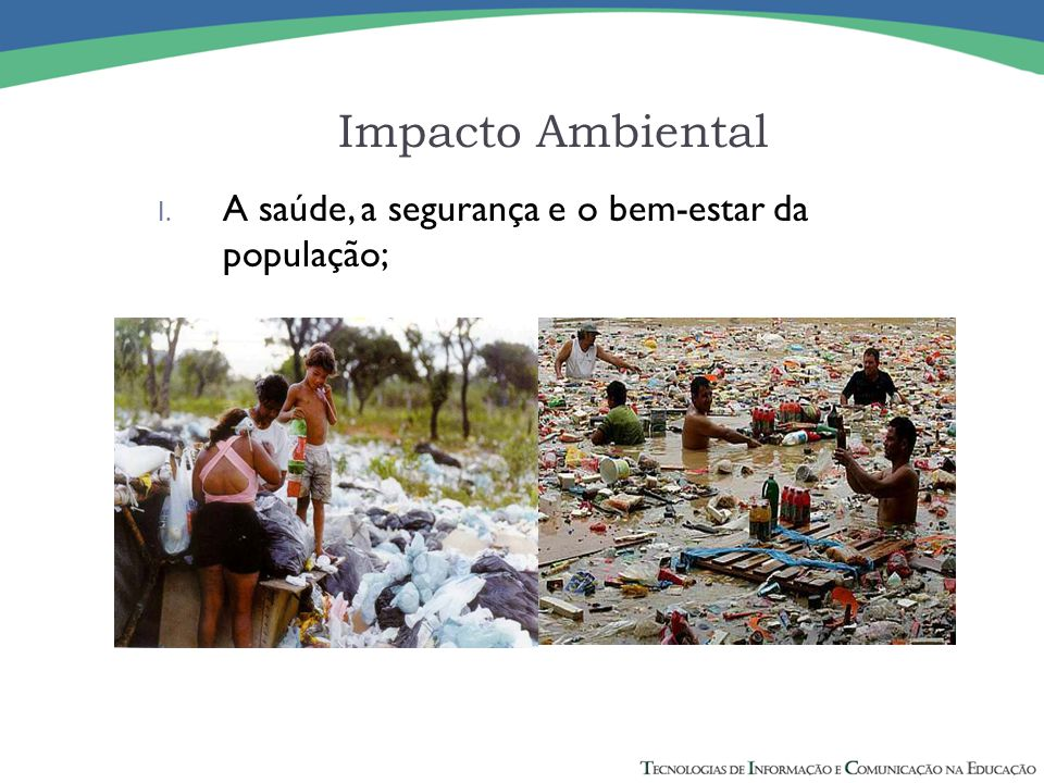 Impacto Ambiental A saúde, a segurança e o bem-estar da população;