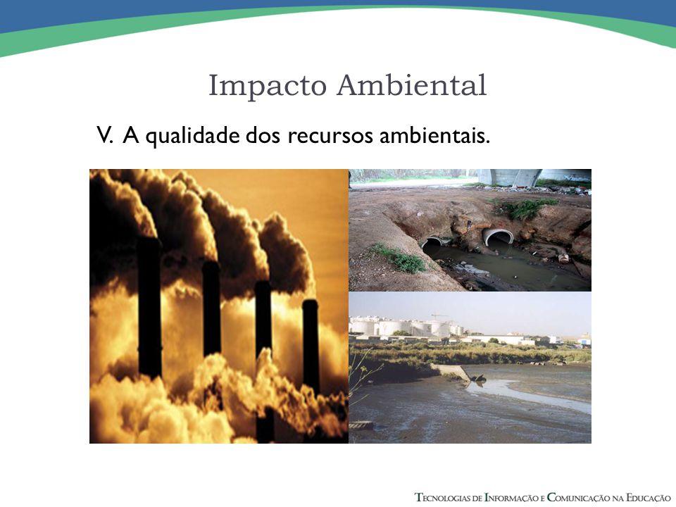 Impacto Ambiental V. A qualidade dos recursos ambientais.