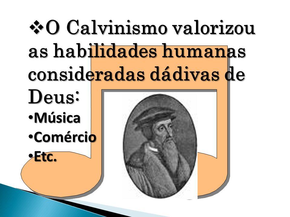 O Calvinismo valorizou as habilidades humanas consideradas dádivas de Deus: