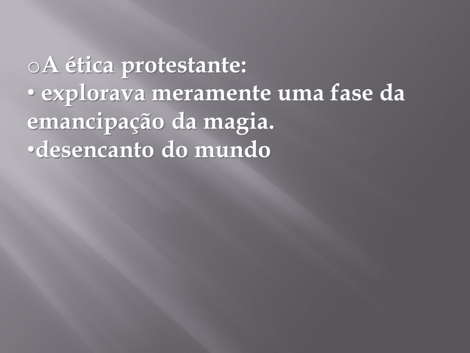 A ética protestante: explorava meramente uma fase da emancipação da magia. desencanto do mundo