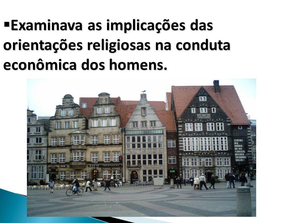 Examinava as implicações das orientações religiosas na conduta econômica dos homens.
