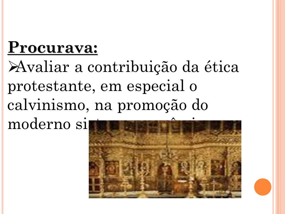 Procurava:Avaliar a contribuição da ética protestante, em especial o calvinismo, na promoção do moderno sistema econômico.