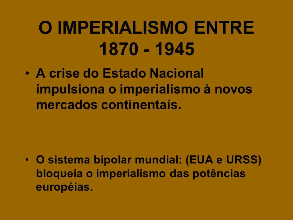 O IMPERIALISMO ENTRE 1870 - 1945 A crise do Estado Nacional impulsiona o imperialismo à novos mercados continentais.