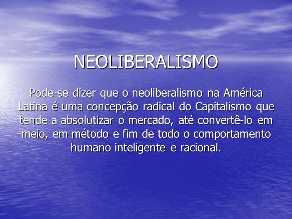 NEOLIBERALISMO Pode-se dizer que o neoliberalismo na América Latina é uma concepção radical do Capitalismo que tende a absolutizar o mercado, até convertê-lo em meio, em método e fim de todo o comportamento humano inteligente e racional.