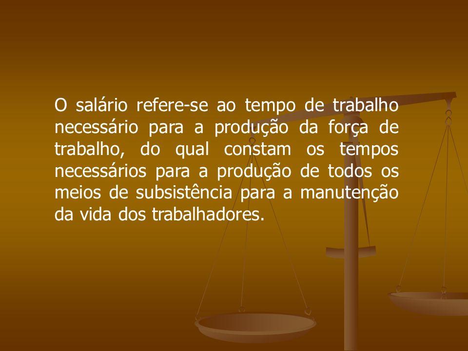 O salário refere-se ao tempo de trabalho necessário para a produção da força de trabalho, do qual constam os tempos necessários para a produção de todos os meios de subsistência para a manutenção da vida dos trabalhadores.