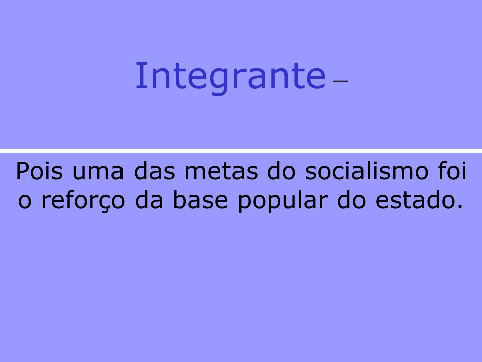 Integrante – Pois uma das metas do socialismo foi o reforço da base popular do estado.