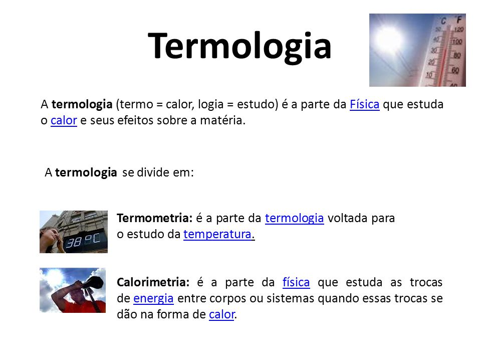 Termologia A termologia (termo = calor, logia = estudo) é a parte da Física que estuda o calor e seus efeitos sobre a matéria.