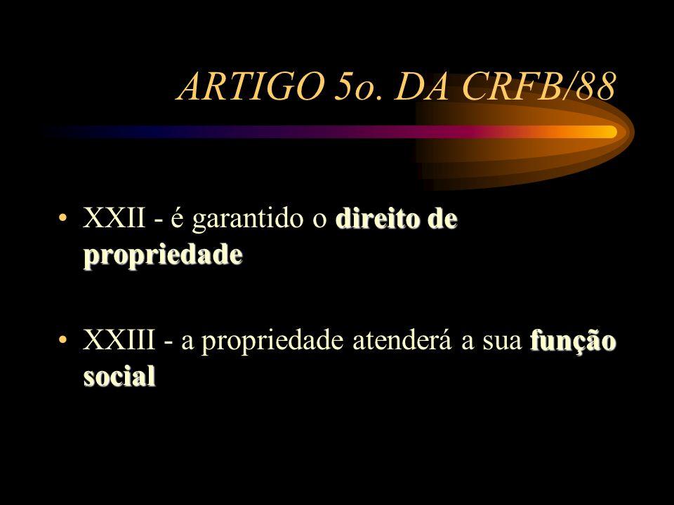 ARTIGO 5o. DA CRFB/88 XXII - é garantido o direito de propriedade