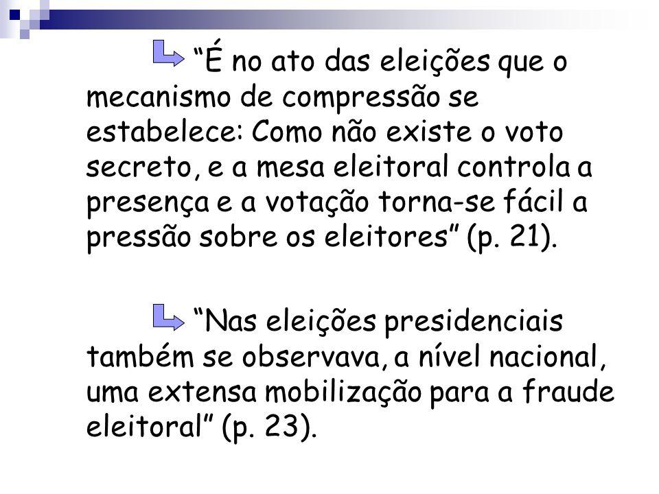 É no ato das eleições que o mecanismo de compressão se estabelece: Como não existe o voto secreto, e a mesa eleitoral controla a presença e a votação torna-se fácil a pressão sobre os eleitores (p. 21).