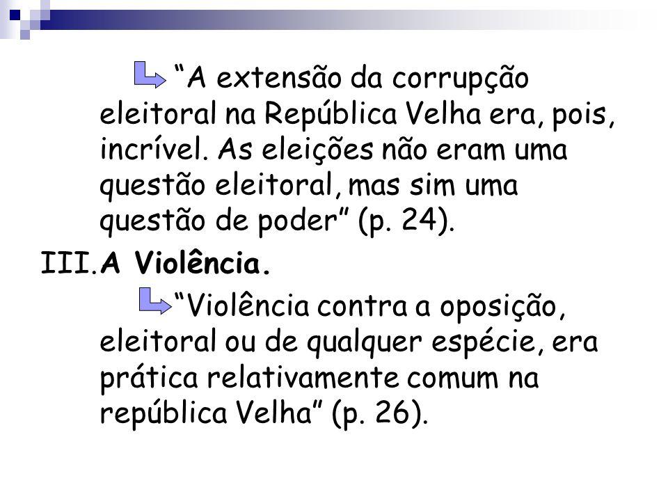 A extensão da corrupção eleitoral na República Velha era, pois, incrível. As eleições não eram uma questão eleitoral, mas sim uma questão de poder (p. 24).