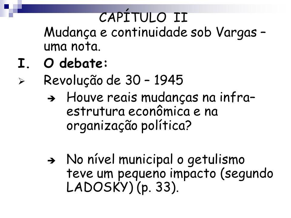 CAPÍTULO II Mudança e continuidade sob Vargas – uma nota. I. O debate: Revolução de 30 – 1945.