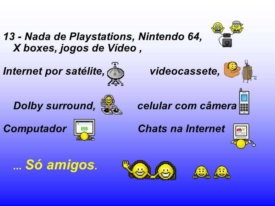 13 - Nada de Playstations, Nintendo 64, X boxes, jogos de Vídeo ,