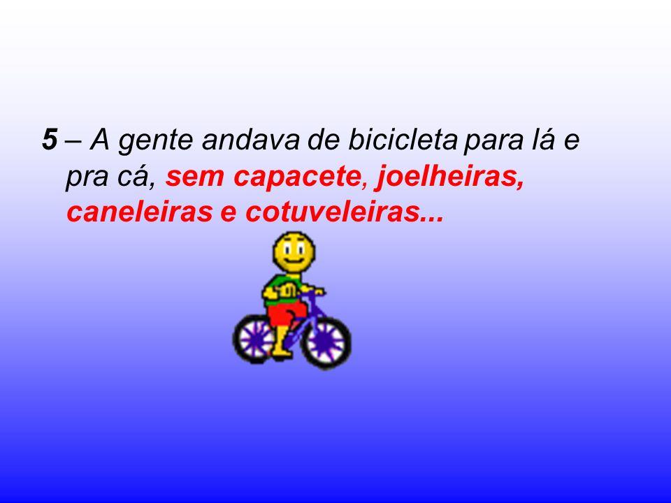5 – A gente andava de bicicleta para lá e pra cá, sem capacete, joelheiras, caneleiras e cotuveleiras...