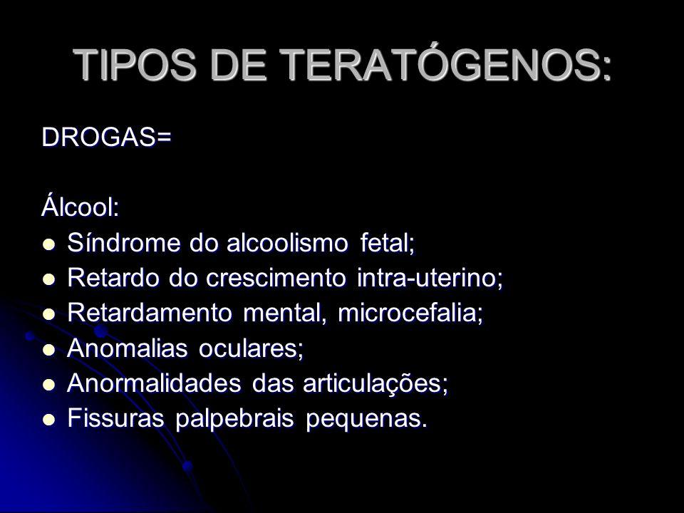 TIPOS DE TERATÓGENOS: DROGAS= Álcool: Síndrome do alcoolismo fetal;