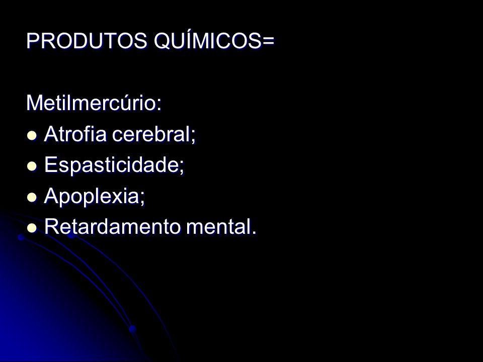 PRODUTOS QUÍMICOS= Metilmercúrio: Atrofia cerebral; Espasticidade; Apoplexia; Retardamento mental.