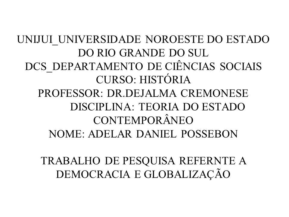 UNIJUI_UNIVERSIDADE NOROESTE DO ESTADO DO RIO GRANDE DO SUL DCS_DEPARTAMENTO DE CIÊNCIAS SOCIAIS CURSO: HISTÓRIA PROFESSOR: DR.DEJALMA CREMONESE DISCIPLINA: TEORIA DO ESTADO CONTEMPORÂNEO NOME: ADELAR DANIEL POSSEBON TRABALHO DE PESQUISA REFERNTE A DEMOCRACIA E GLOBALIZAÇÃO