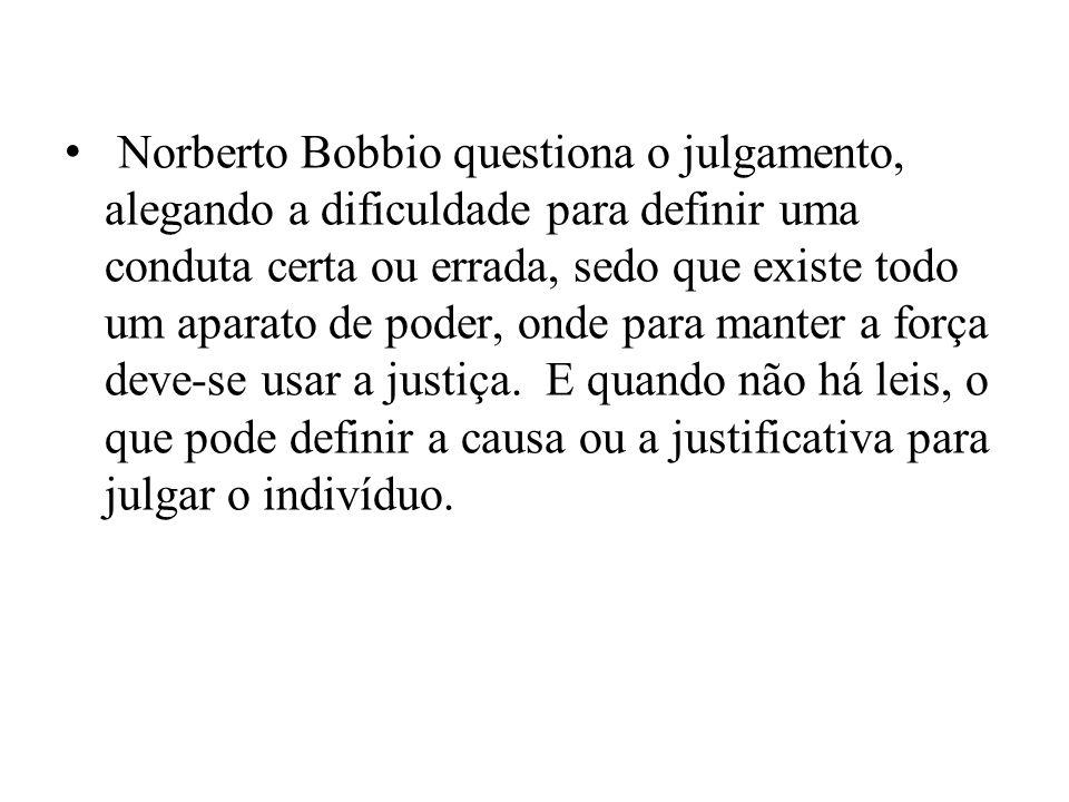 Norberto Bobbio questiona o julgamento, alegando a dificuldade para definir uma conduta certa ou errada, sedo que existe todo um aparato de poder, onde para manter a força deve-se usar a justiça.