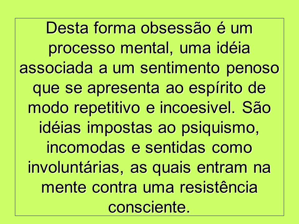 Desta forma obsessão é um processo mental, uma idéia associada a um sentimento penoso que se apresenta ao espírito de modo repetitivo e incoesivel.
