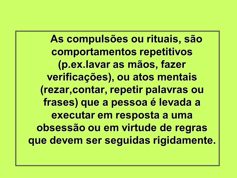 As compulsões ou rituais, são comportamentos repetitivos (p. ex