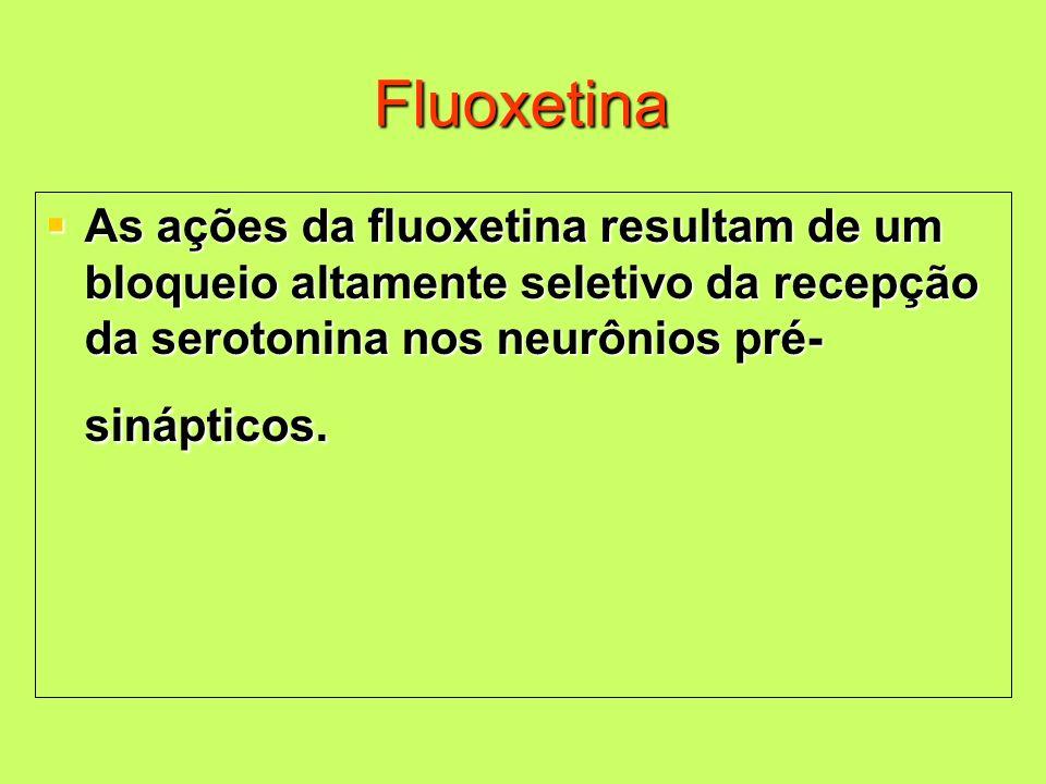 Fluoxetina As ações da fluoxetina resultam de um bloqueio altamente seletivo da recepção da serotonina nos neurônios pré-sinápticos.