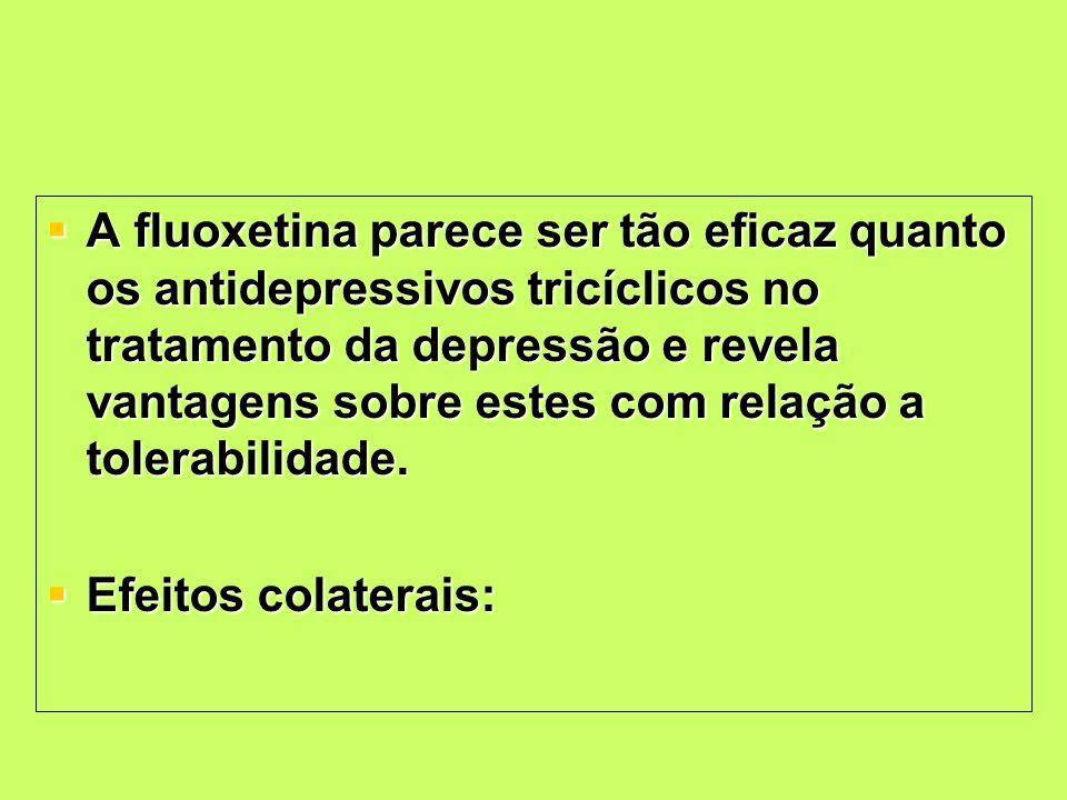 A fluoxetina parece ser tão eficaz quanto os antidepressivos tricíclicos no tratamento da depressão e revela vantagens sobre estes com relação a tolerabilidade.