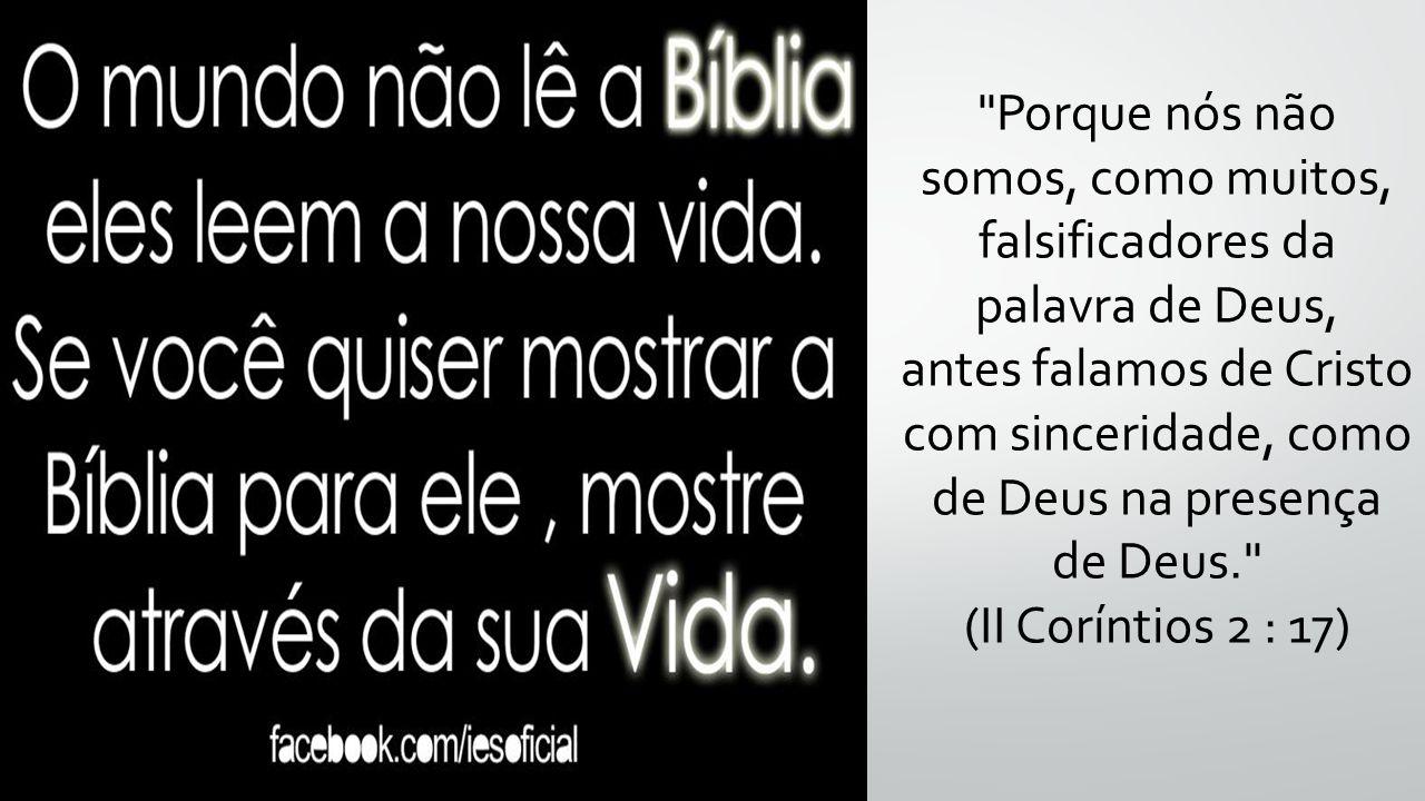 Porque nós não somos, como muitos, falsificadores da palavra de Deus, antes falamos de Cristo com sinceridade, como de Deus na presença de Deus. (II Coríntios 2 : 17)