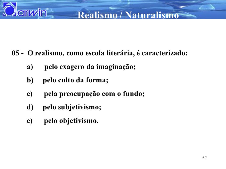 05 - O realismo, como escola literária, é caracterizado:
