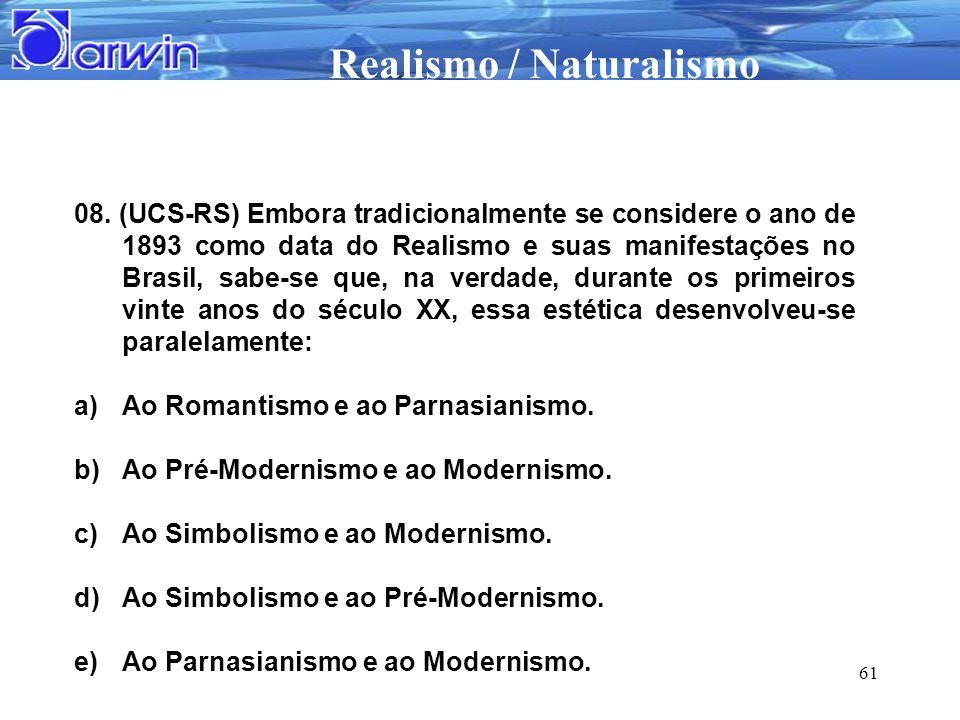 08. (UCS-RS) Embora tradicionalmente se considere o ano de 1893 como data do Realismo e suas manifestações no Brasil, sabe-se que, na verdade, durante os primeiros vinte anos do século XX, essa estética desenvolveu-se paralelamente: