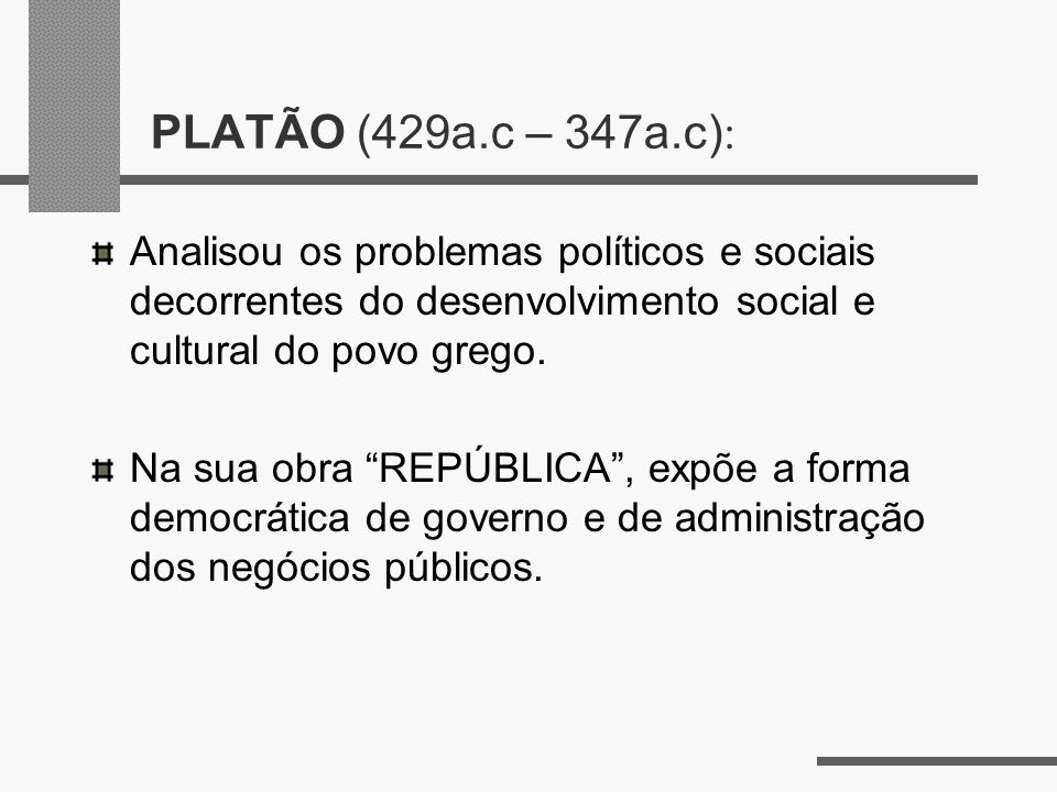 PLATÃO (429a.c – 347a.c): Analisou os problemas políticos e sociais decorrentes do desenvolvimento social e cultural do povo grego.