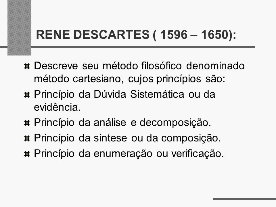 RENE DESCARTES ( 1596 – 1650):Descreve seu método filosófico denominado método cartesiano, cujos princípios são: