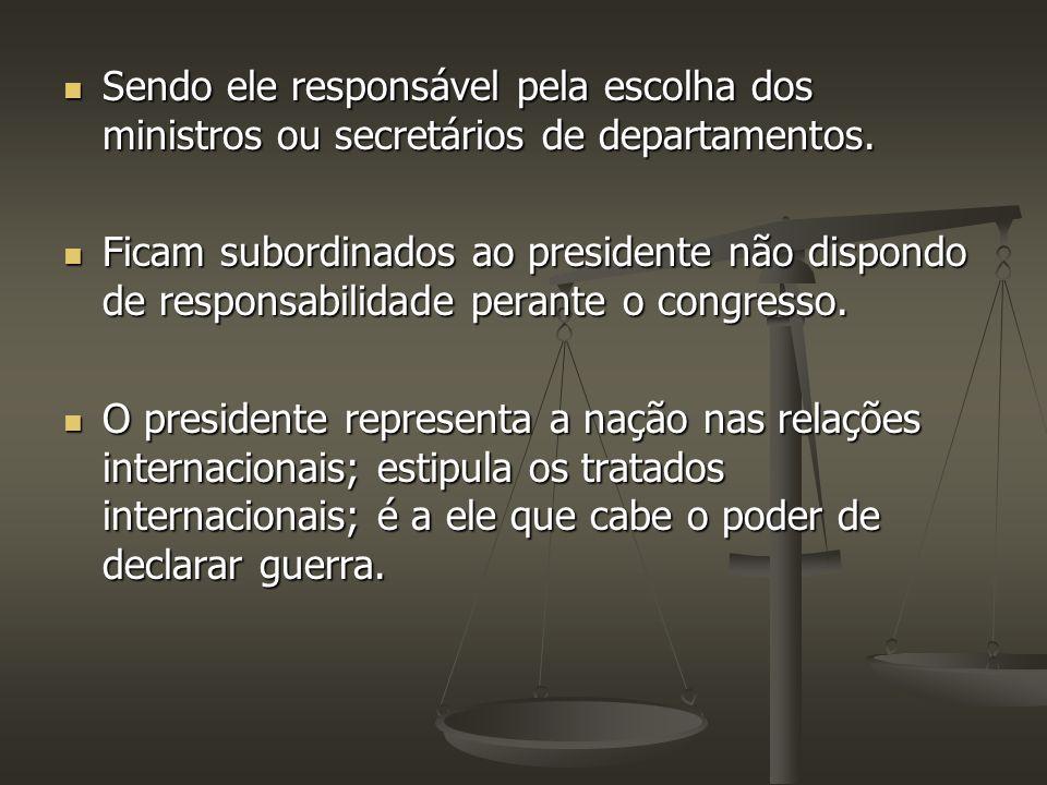 Sendo ele responsável pela escolha dos ministros ou secretários de departamentos.