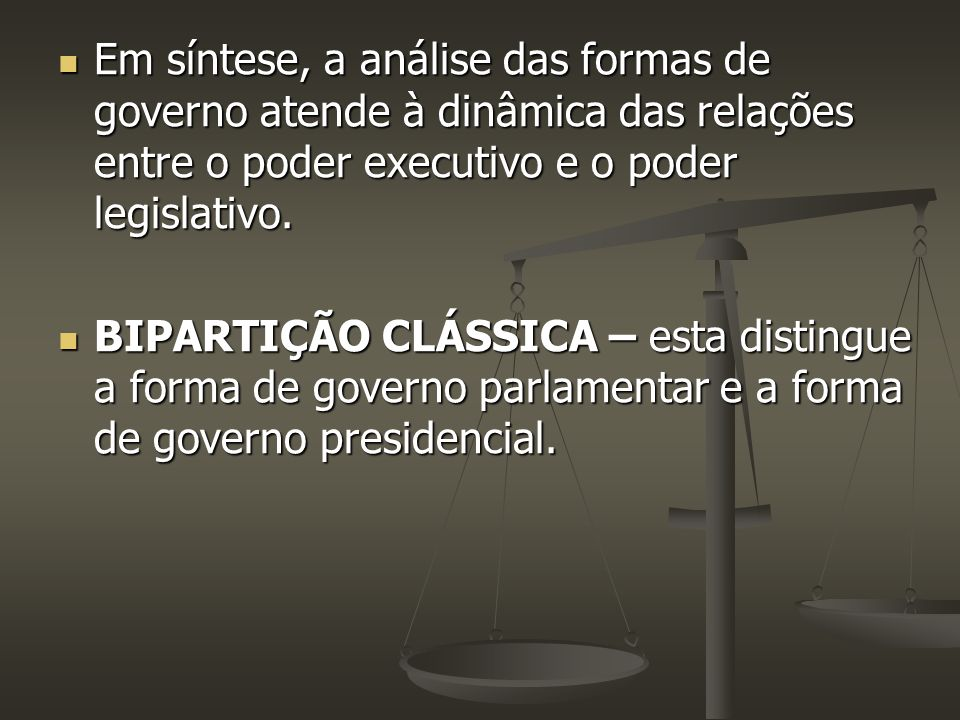 Em síntese, a análise das formas de governo atende à dinâmica das relações entre o poder executivo e o poder legislativo.