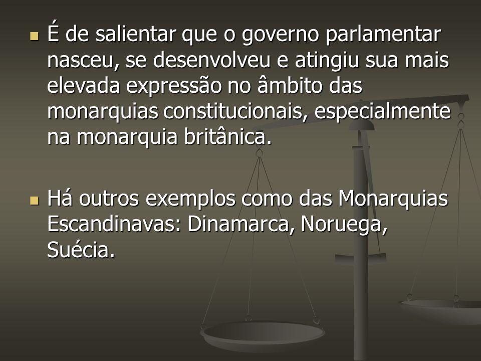 É de salientar que o governo parlamentar nasceu, se desenvolveu e atingiu sua mais elevada expressão no âmbito das monarquias constitucionais, especialmente na monarquia britânica.