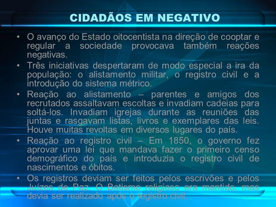 CIDADÃOS EM NEGATIVO O avanço do Estado oitocentista na direção de cooptar e regular a sociedade provocava também reações negativas.