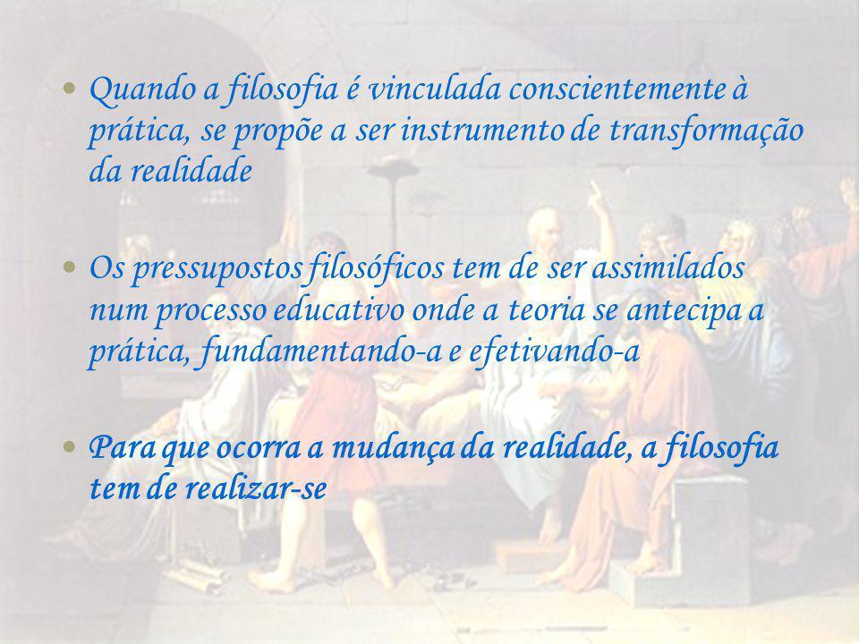 Quando a filosofia é vinculada conscientemente à prática, se propõe a ser instrumento de transformação da realidade