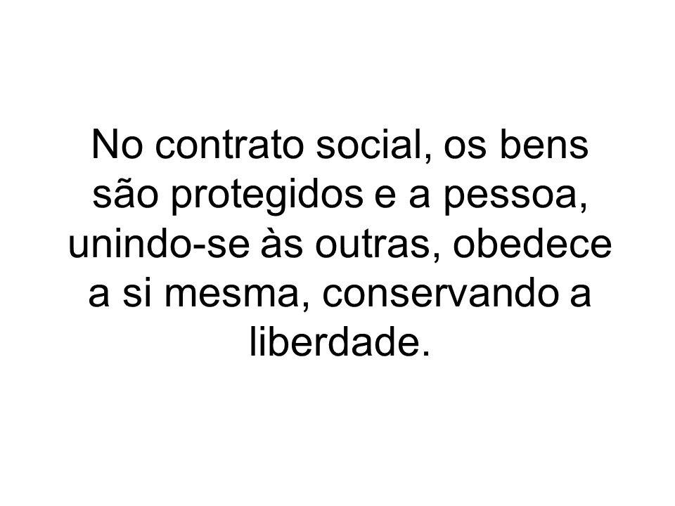 No contrato social, os bens são protegidos e a pessoa, unindo-se às outras, obedece a si mesma, conservando a liberdade.