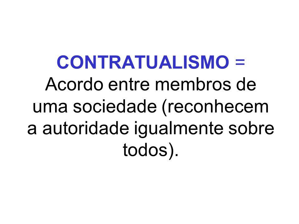 CONTRATUALISMO = Acordo entre membros de uma sociedade (reconhecem a autoridade igualmente sobre todos).